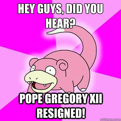 hey guys did you hear pope gregory xii resigned - Slowpoke