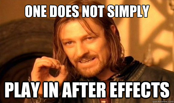 one does not simply play in after effects - onedoesnotsimply