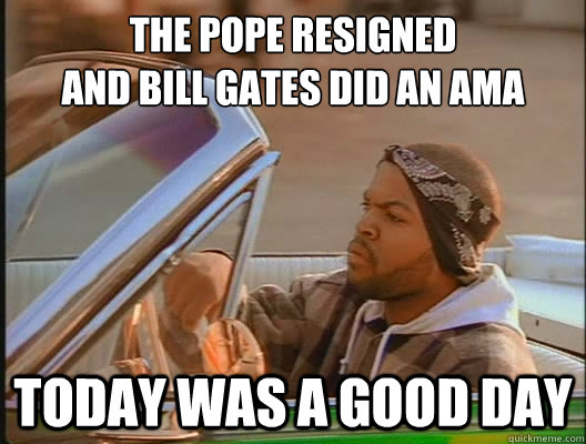 the pope resigned and bill gates did an ama today was a goo - today was a good day