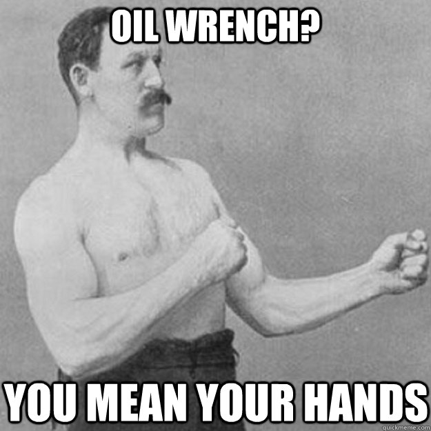 oil wrench you mean your hands - overly manly man
