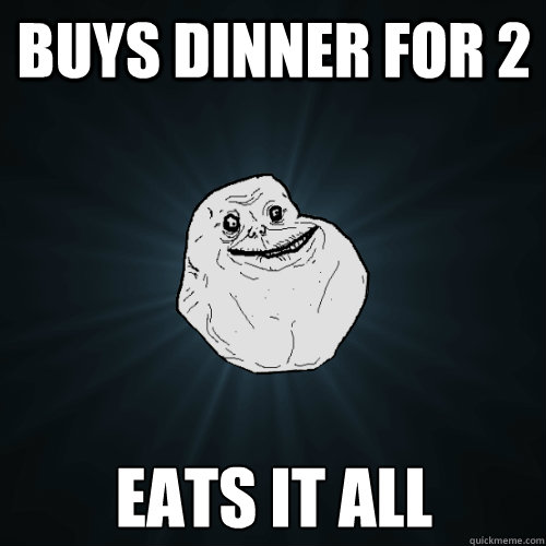 buys dinner for 2 eats it all  - Forever Alone