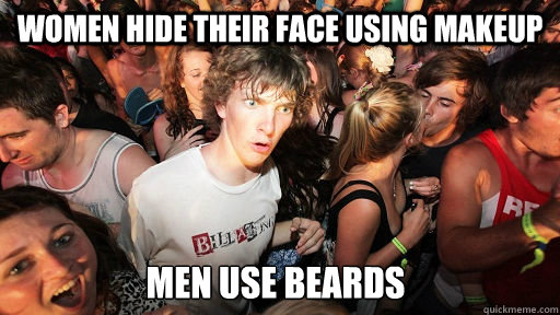 women hide their face using makeup men use beards - Sudden Clarity Clarence