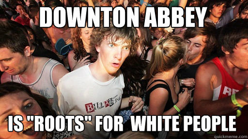 downton abbey is roots for white people - Sudden Clarity Clarence