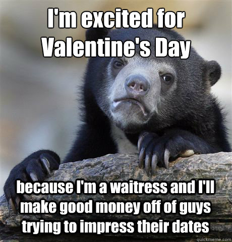 im excited for valentines day because im a waitress and i - Confession Bear