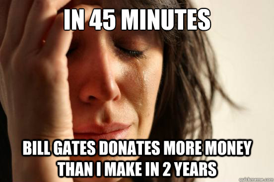 in 45 minutes bill gates donates more money than i make in 2 - First World Problems