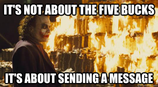 its not about the five bucks its about sending a message - burning joker