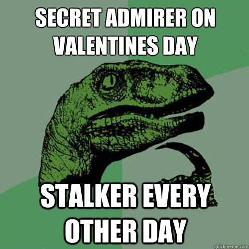secret admirer on valentines day stalker every other day - Philosoraptor