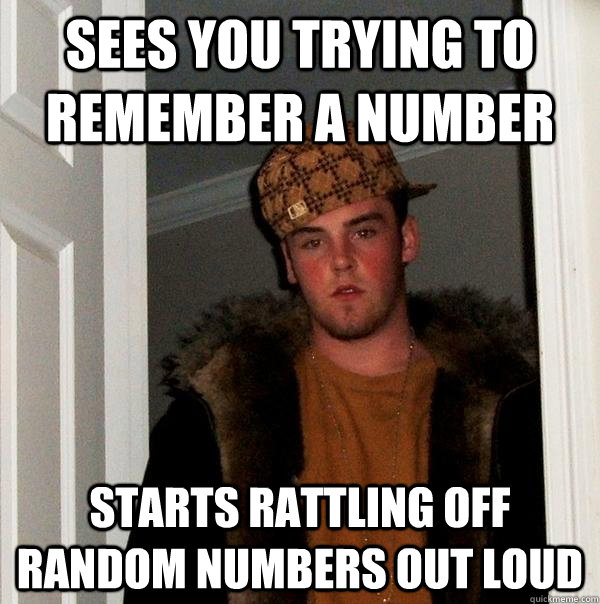 sees you trying to remember a number starts rattling off ran - Scumbag Steve