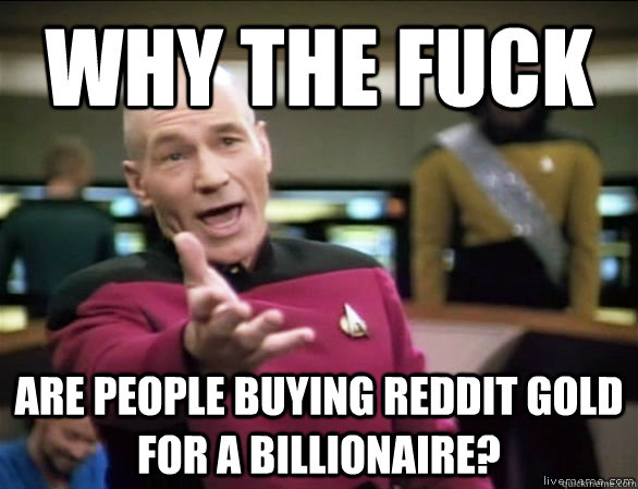why the fuck are people buying reddit gold for a billionaire - Annoyed Picard HD