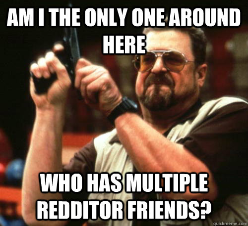 am i the only one around here who has multiple redditor frie - Am I The Only One Around Here