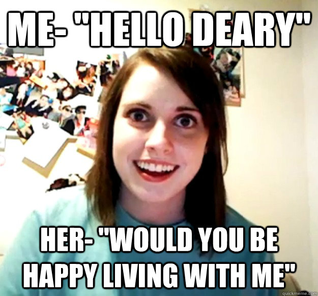 me hello deary her would you be happy living with me - Overly Attached Girlfriend