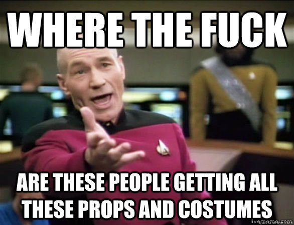 where the fuck are these people getting all these props and  - Annoyed Picard HD