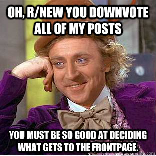 oh rnew you downvote all of my posts you must be so good a - Condescending Wonka