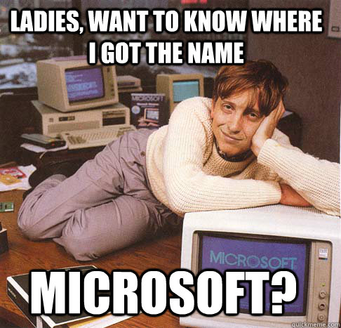 ladies want to know where i got the name microsoft - Dreamy Bill Gates