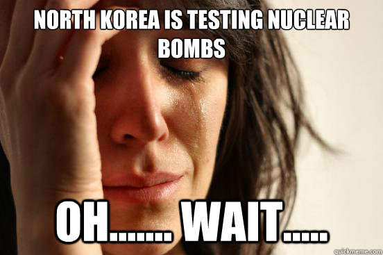 north korea is testing nuclear bombs oh wait - First World Problems