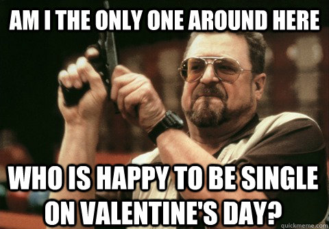 am i the only one around here who is happy to be single on v - Am I the only one