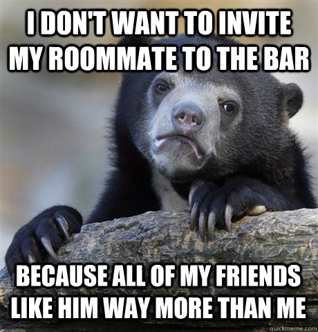i dont want to invite my roommate to the bar because all of - Confession Bear