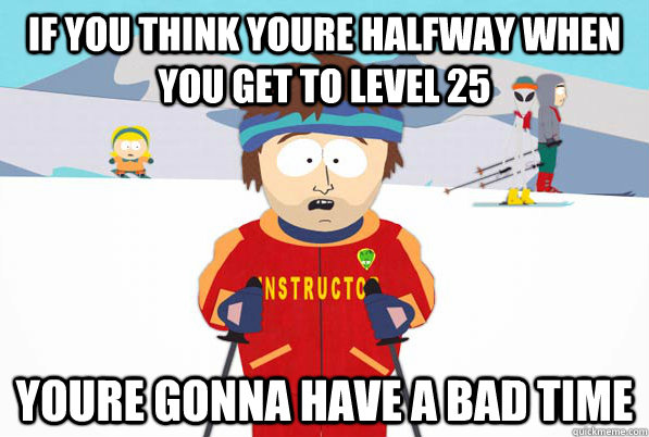 if you think youre halfway when you get to level 25 youre go - Bad Time Ski Instructor