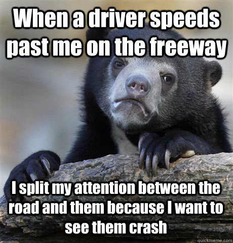 when a driver speeds past me on the freeway i split my atten - Confession Bear