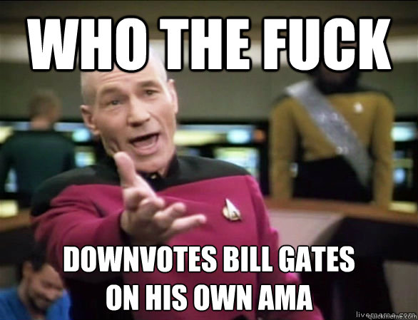 who the fuck downvotes bill gates on his own ama - Annoyed Picard HD