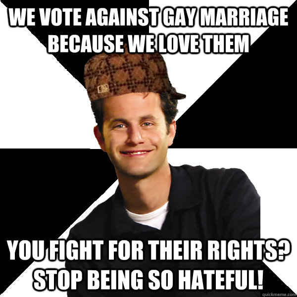 we vote against gay marriage because we love them you fight  - Scumbag Christian