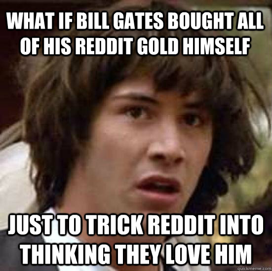 what if bill gates bought all of his reddit gold himself jus - conspiracy keanu