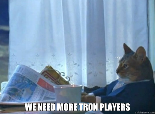 we need more tron players - After waking up and no one is online
