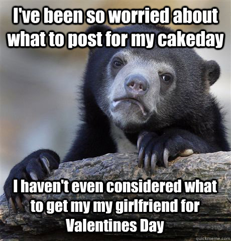 ive been so worried about what to post for my cakeday i hav - Confession Bear