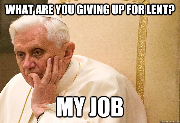 what are you giving up for lent my job - Pope