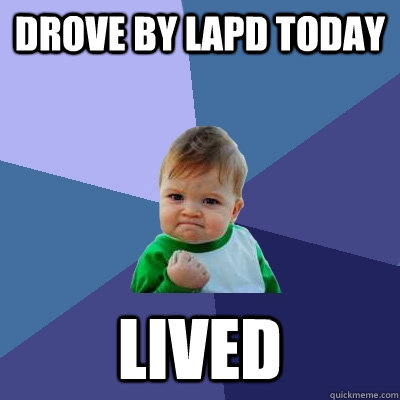 drove by lapd today lived - Success Kid