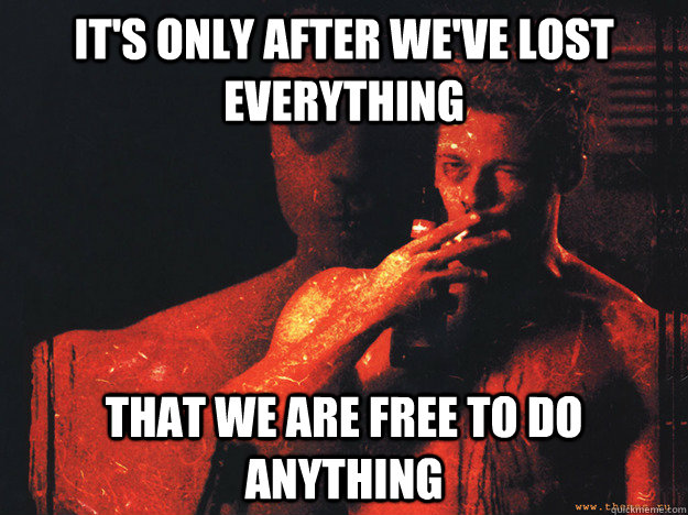 its only after weve lost everything that we are free to do - Tyler Durden