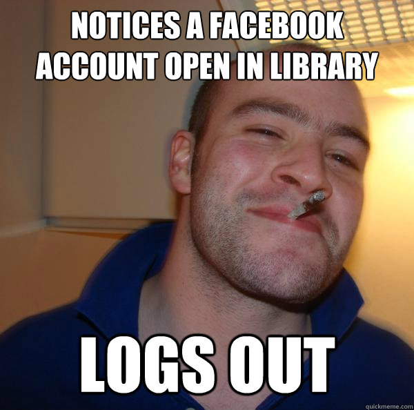 notices a facebook account open in library logs out - Good Guy Greg
