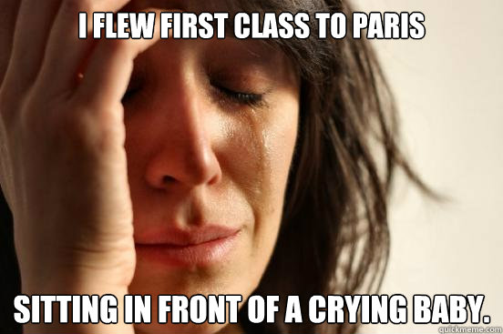 i flew first class to paris sitting in front of a crying bab - First World Problems
