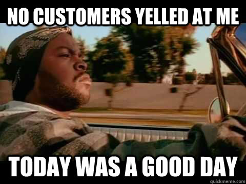 no customers yelled at me today was a good day - ice cube good day