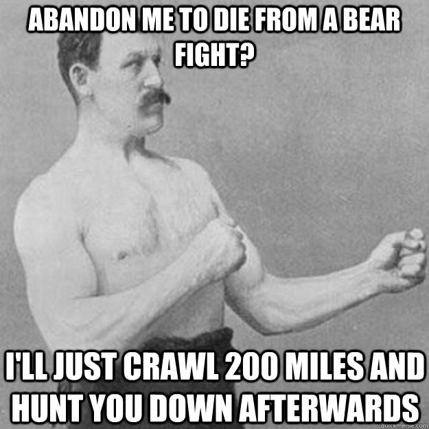 abandon me to die from a bear fight ill just crawl 200 mil - overly manly man