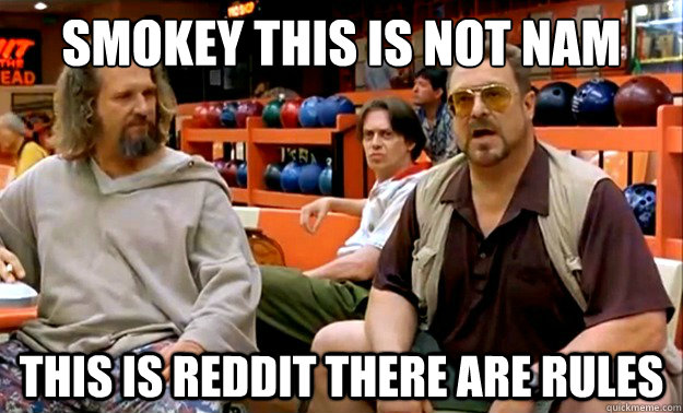smokey this is not nam this is reddit there are rules -