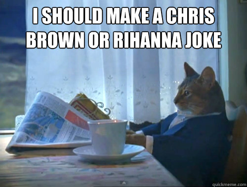 i should make a chris brown or rihanna joke  - The One Percent Cat