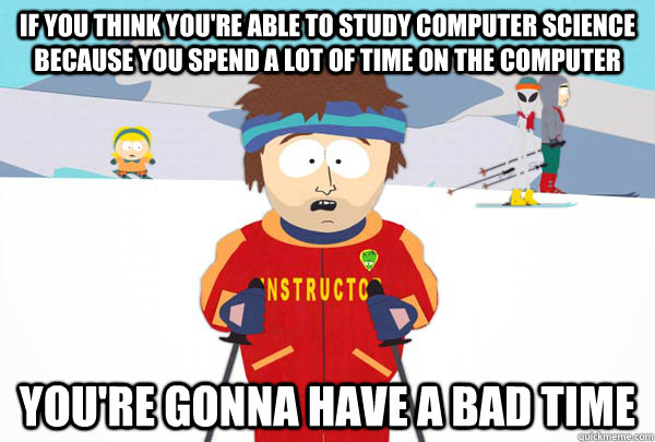 if you think youre able to study computer science because y - Super Cool Ski Instructor