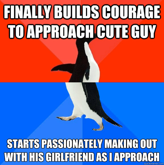 finally builds courage to approach cute guy starts passionat - Socially Awesome Awkward Penguin