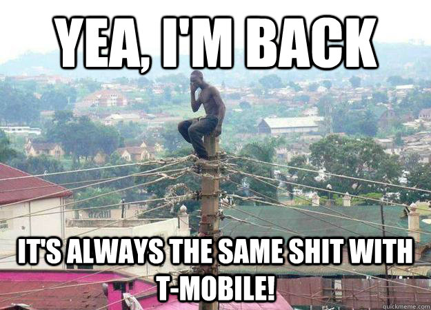 yea im back its always the same shit with tmobile - shitty celphone provider