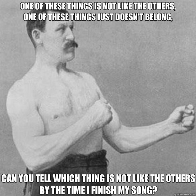 one of these things is not like the others one of these thi - overly manly man
