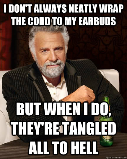 i dont always neatly wrap the cord to my earbuds but when i - The Most Interesting Man In The World