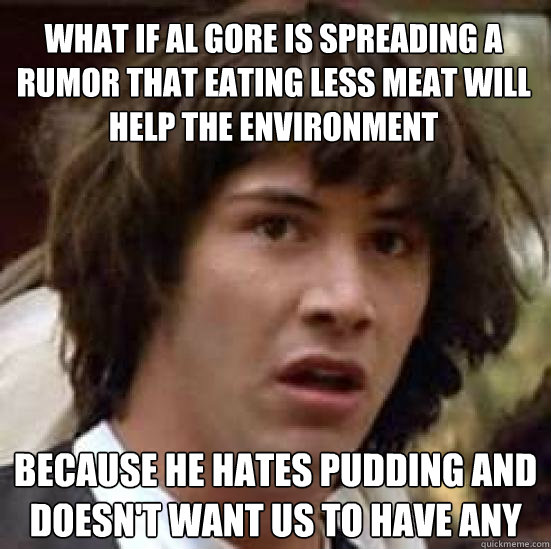 what if al gore is spreading a rumor that eating less meat w - conspiracy keanu