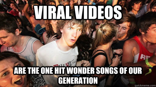 viral videos are the one hit wonder songs of our generation - Sudden Clarity Clarence