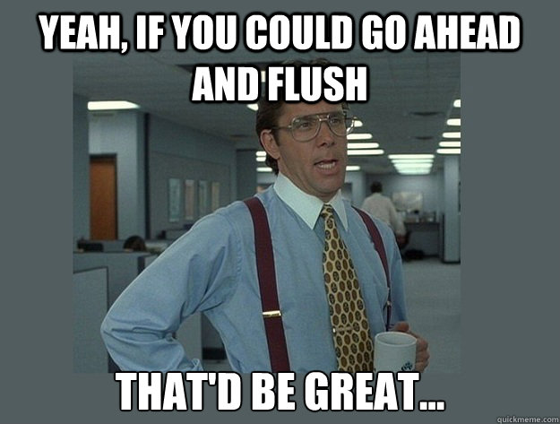 yeah if you could go ahead and flush thatd be great - Office Space Lumbergh