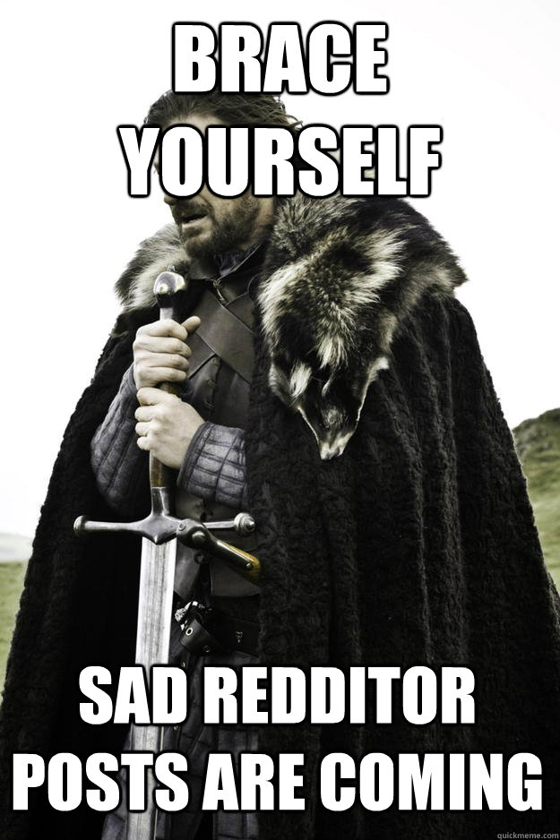 brace yourself sad redditor posts are coming - Winter is coming