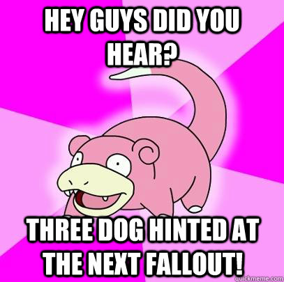 hey guys did you hear three dog hinted at the next fallout - Slowpoke