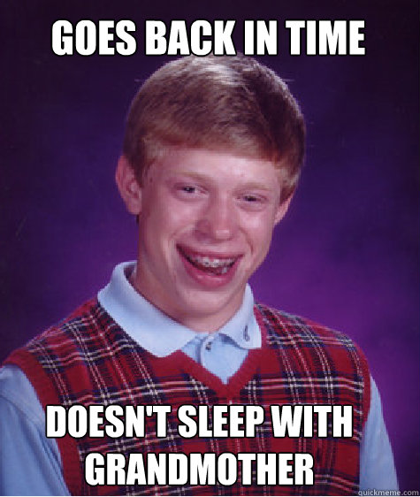 goes back in time doesnt sleep with grandmother - Bad Luck Brian