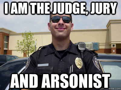 i am the judge jury and arsonist - Scumbag Cop
