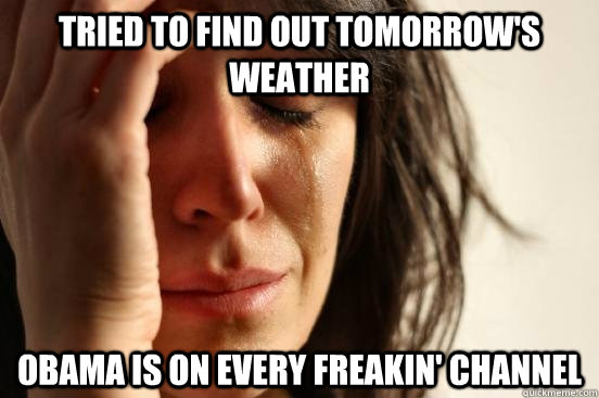 tried to find out tomorrows weather obama is on every freak - First World Problems